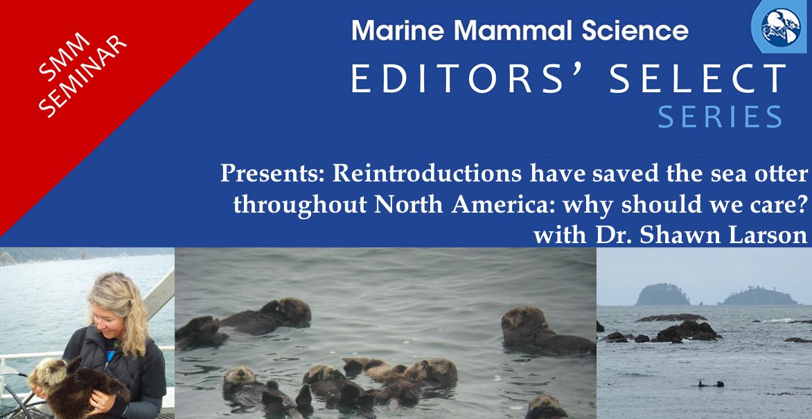 Marine Mammal Science Editors' Select Series. Presents: Reintroductions have saved the sea otter throughout North America: why should we care? with Dr. Shawn Larson